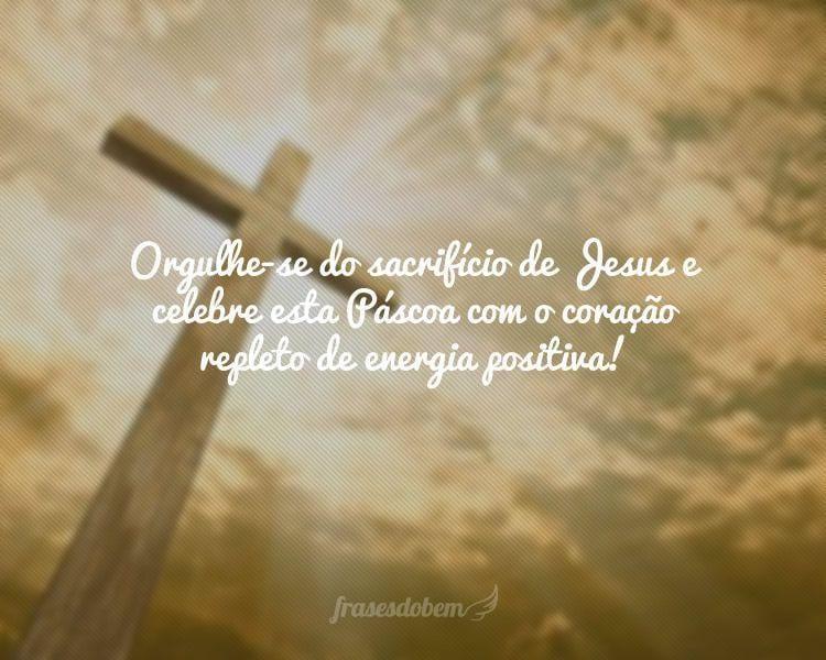 Orgulhe-se do sacrifício de Jesus e celebre esta Páscoa com o coração repleto de energia positiva!