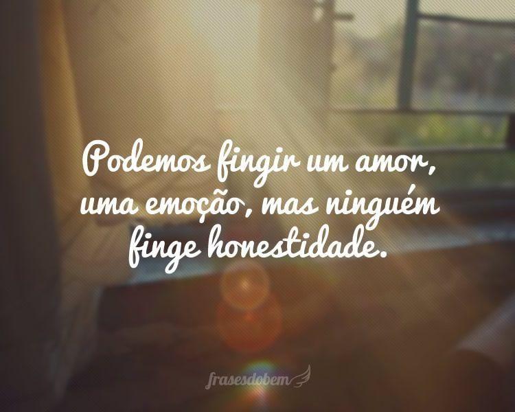 Podemos fingir um amor, uma emoção, mas ninguém finge honestidade.