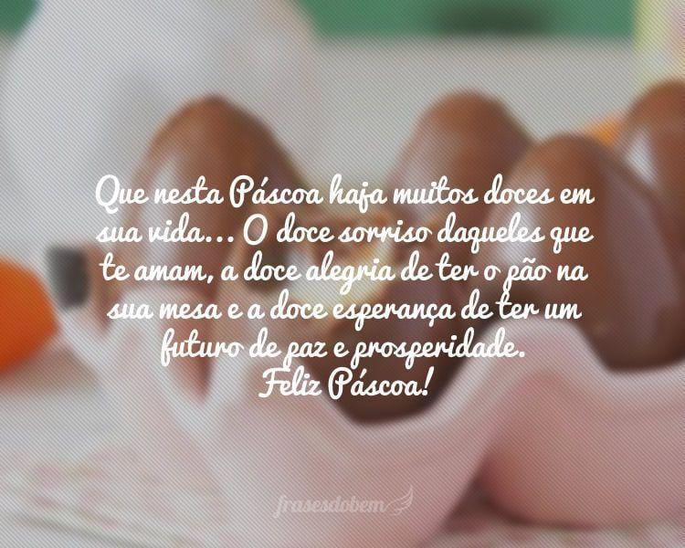 Que nesta Páscoa haja muitos doces em sua vida... O doce sorriso daqueles que te amam, a doce alegria de ter o pão na sua mesa e a doce esperança de ter um futuro de paz e prosperidade. Feliz Páscoa!