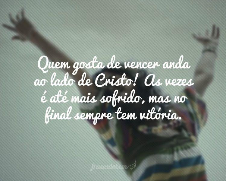 Quem gosta de vencer anda ao lado de Cristo! As vezes é até mais sofrido, mas no final sempre tem vitória.