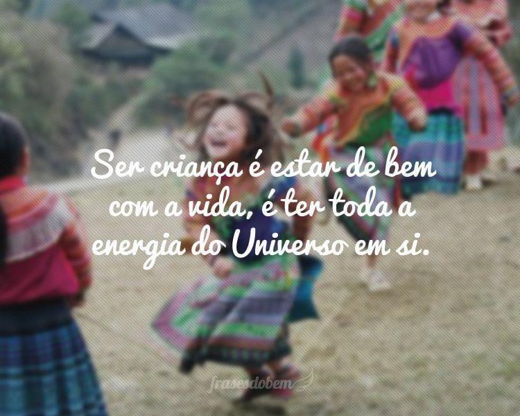 Ser criança é estar de bem com a vida, é ter toda a energia do Universo em si.