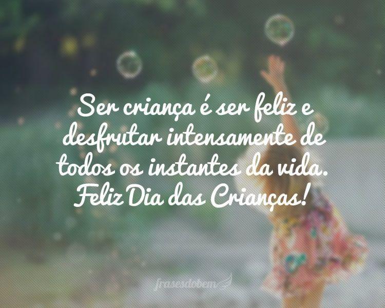 Ser criança é ser feliz e desfrutar intensamente de todos os instantes da vida. Feliz Dia das Crianças!