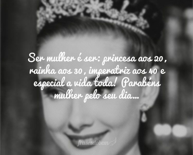 Ser mulher é ser: princesa aos 20, rainha aos 30, imperatriz aos 40 e especial a vida toda! Parabéns mulher pelo seu dia…