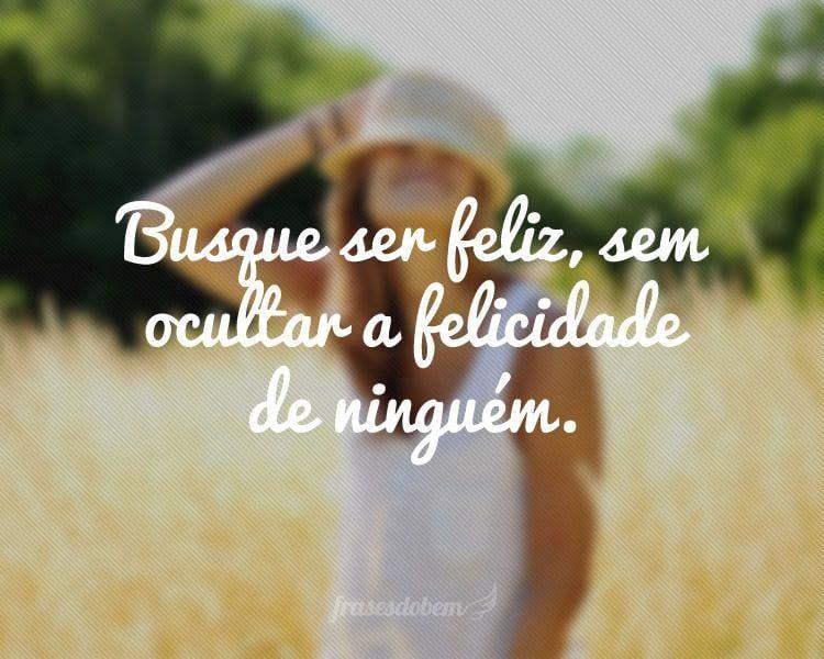 Busque ser feliz, sem ocultar a felicidade de ninguém.