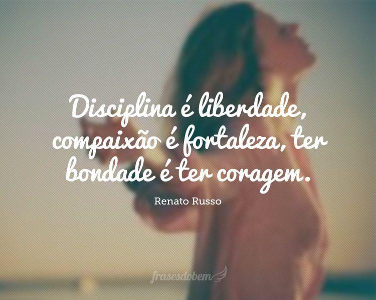 Disciplina é liberdade, compaixão é fortaleza, ter bondade é ter coragem.