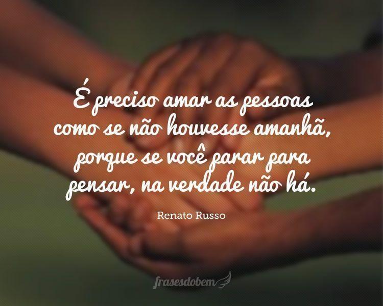 É preciso amar as pessoas como se não houvesse amanhã, porque se você parar para pensar, na verdade não há.
