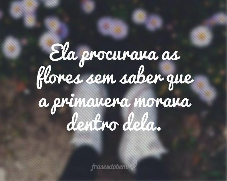 Ela Procurava As Flores Sem Saber Que A Primavera Morava Dentro Dela