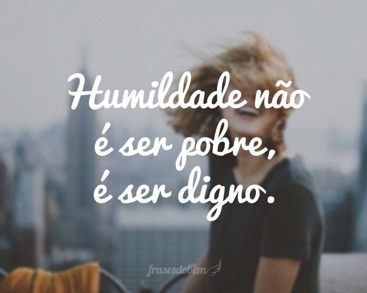 Humildade não é ser pobre, é ser digno.