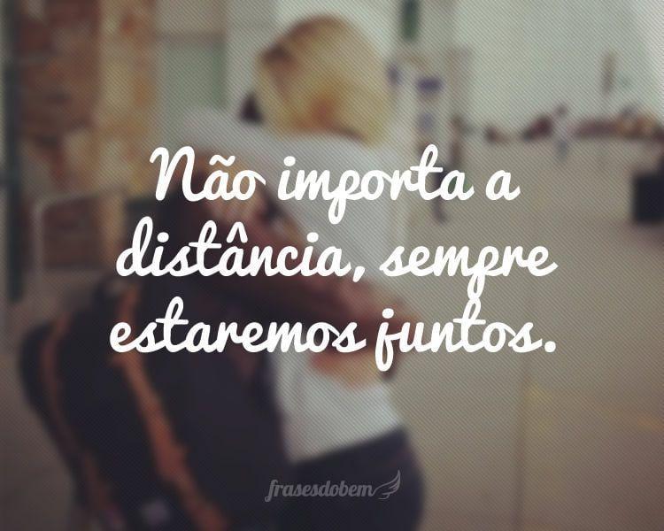Não importa a distância, sempre estaremos juntos.