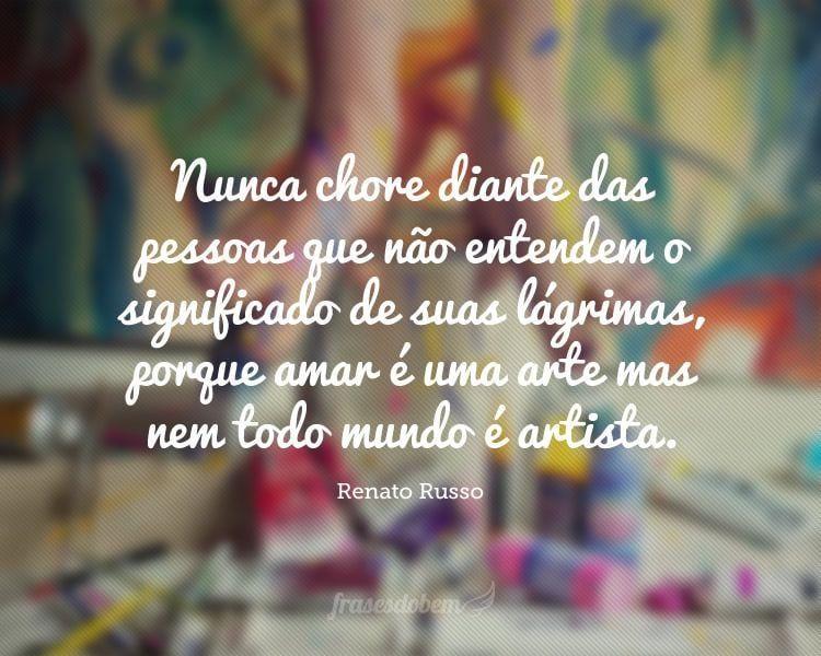 Nunca chore diante das pessoas que não entendem o significado de suas lágrimas, porque amar é uma arte mas nem todo mundo é artista.