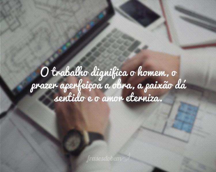 O trabalho dignifica o homem, o prazer aperfeiçoa a obra, a paixão dá sentido e o amor eterniza.