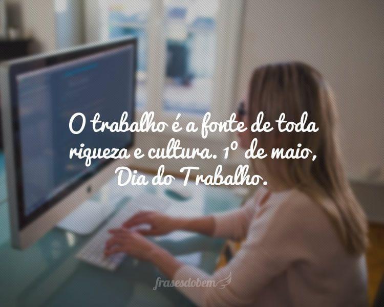 O trabalho é a fonte de toda riqueza e cultura. 1º de maio, Dia do Trabalho.