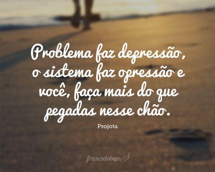 Problema faz depressão, o sistema faz opressão e você, faça mais do que pegadas nesse chão.