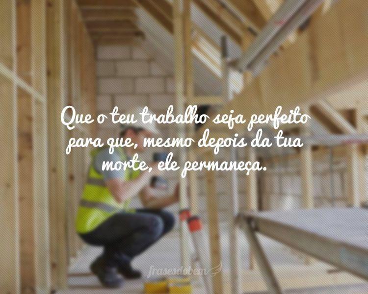 Que o teu trabalho seja perfeito para que, mesmo depois da tua morte, ele permaneça.
