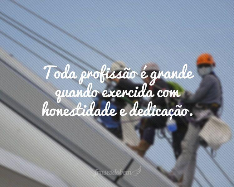 Toda profissão é grande quando exercida com honestidade e dedicação.