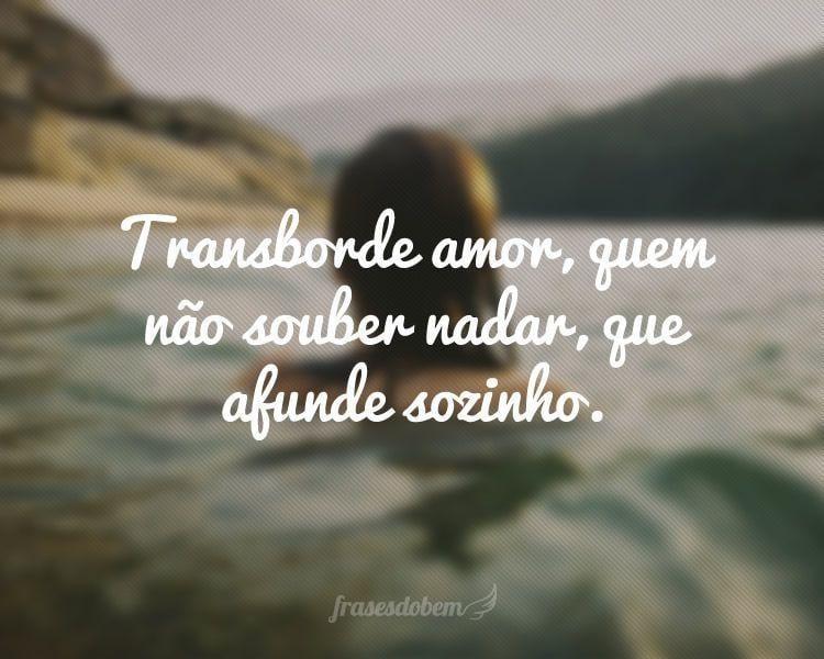 Transborde amor, quem não souber nadar, que afunde sozinho.