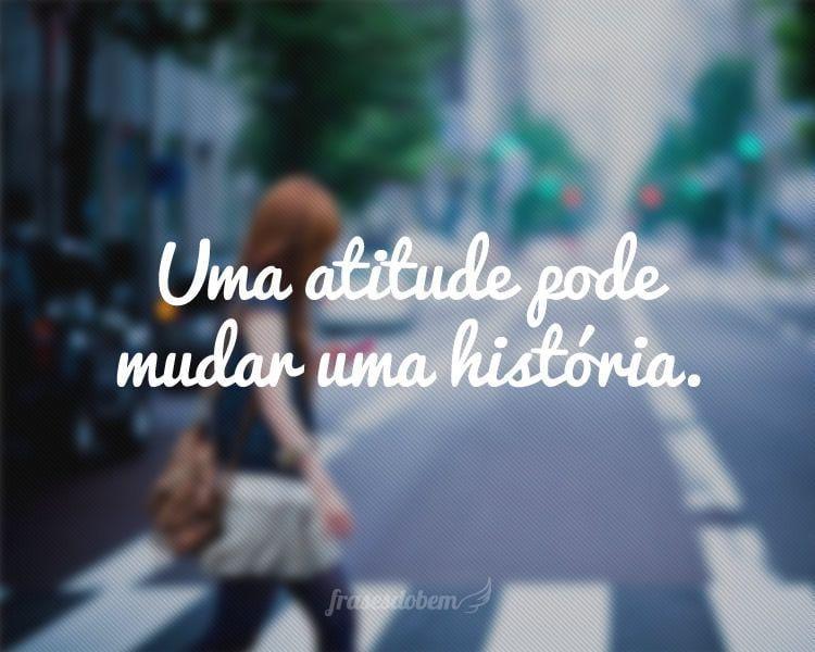 Uma atitude pode mudar uma história.