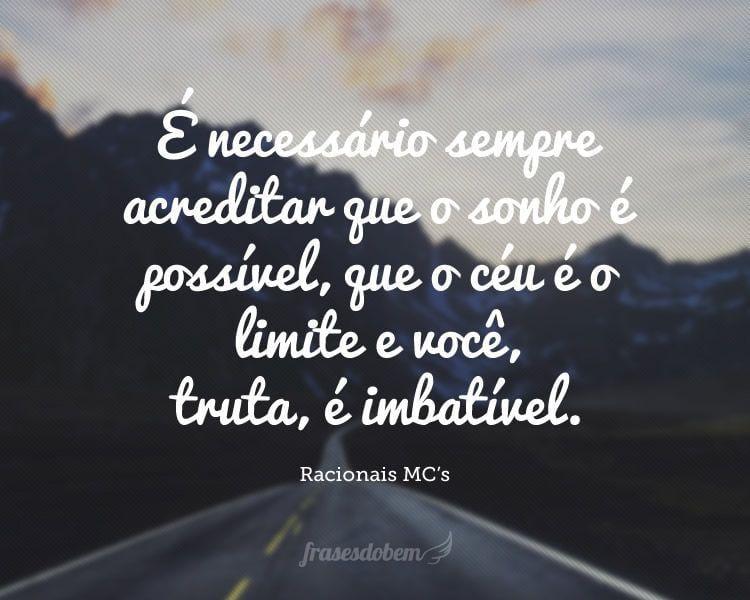É necessário sempre acreditar que o sonho é possível, que o céu é o limite e você, truta, é imbatível.
