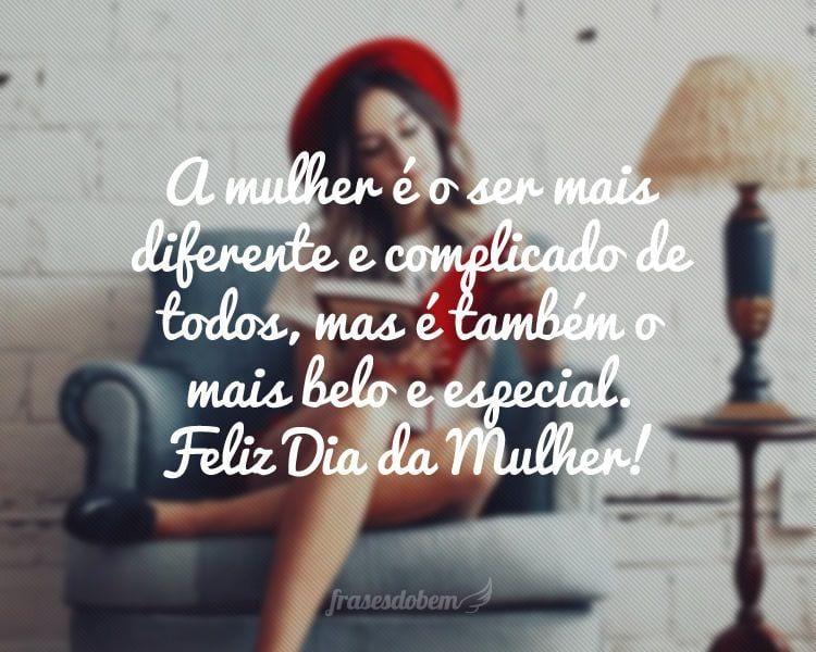 A mulher é o ser mais diferente e complicado de todos, mas é também o mais belo e especial. Feliz Dia da Mulher!
