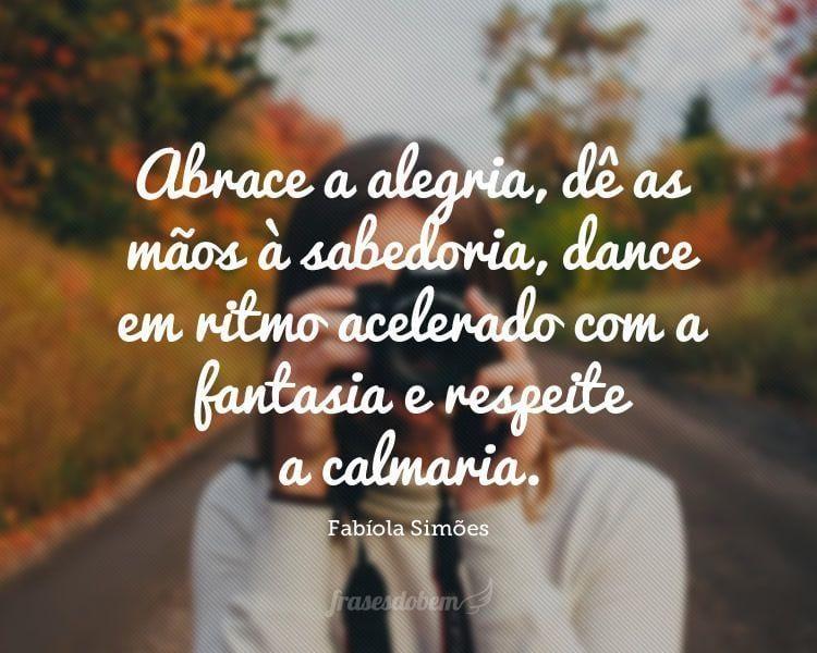 Abrace a alegria, dê as mãos à sabedoria, dance em ritmo acelerado com a fantasia e respeite a calmaria.