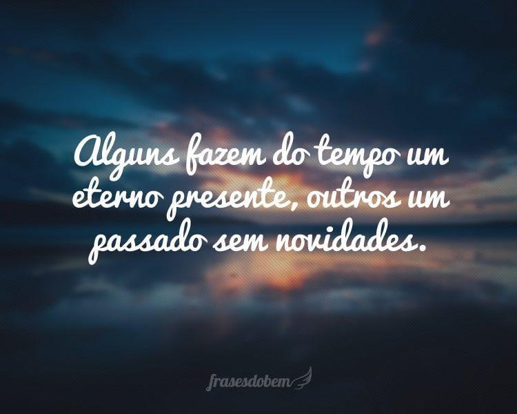 Alguns fazem do tempo um eterno presente, outros um passado sem novidades.