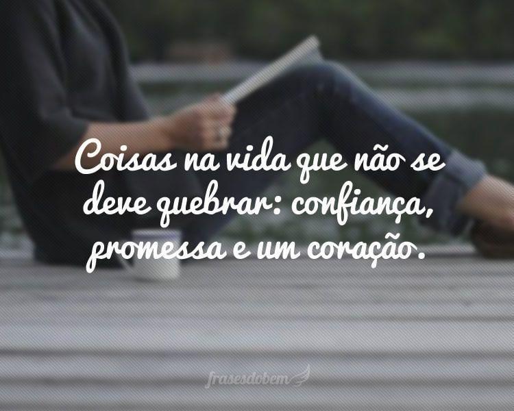 Coisas na vida que não se deve quebrar: confiança, promessa e um coração.