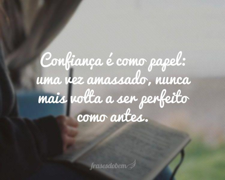 Confiança é como papel: uma vez amassado, nunca mais volta a ser perfeito como antes.