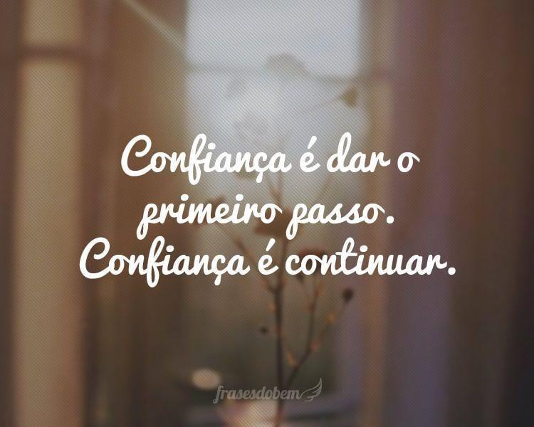 Confiança é dar o primeiro passo. Confiança é continuar.