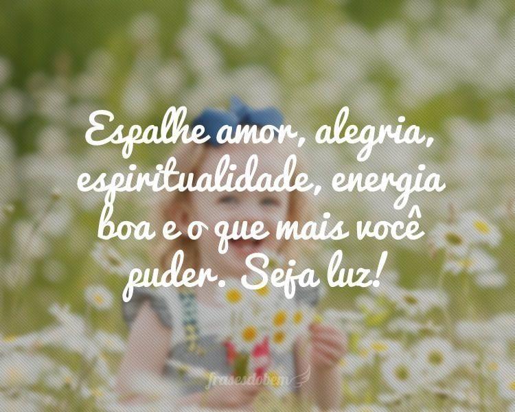 Espalhe amor, alegria, espiritualidade, energia boa e o que mais você puder. Seja luz!