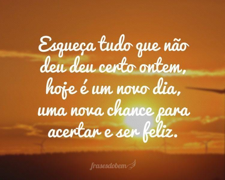 Esqueça tudo que não deu deu certo ontem, hoje é um novo dia, uma nova chance para acertar e ser feliz.