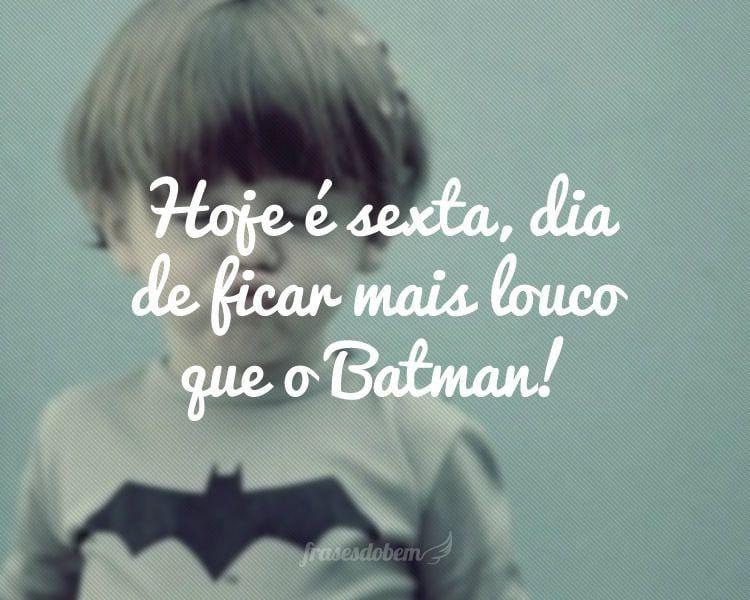 Hoje é sexta, dia de ficar mais louco que o Batman!