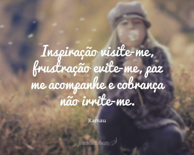 Inspiração visite-me, frustração evite-me, paz me acompanhe e cobrança não irrite-me.