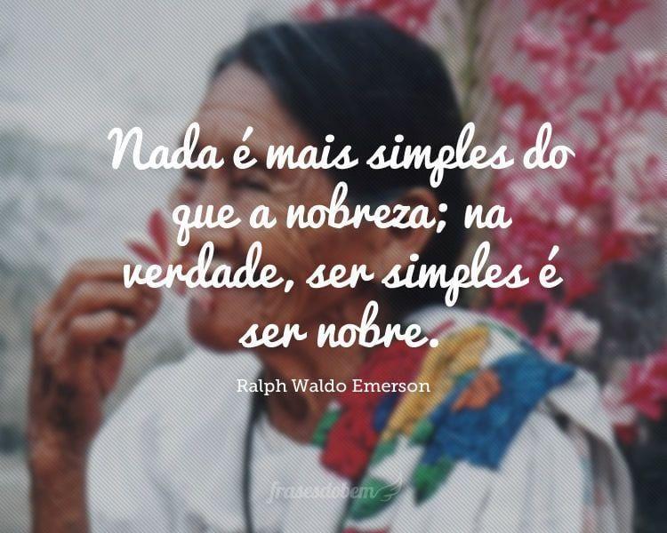 Nada é mais simples do que a nobreza; na verdade, ser simples é ser nobre.