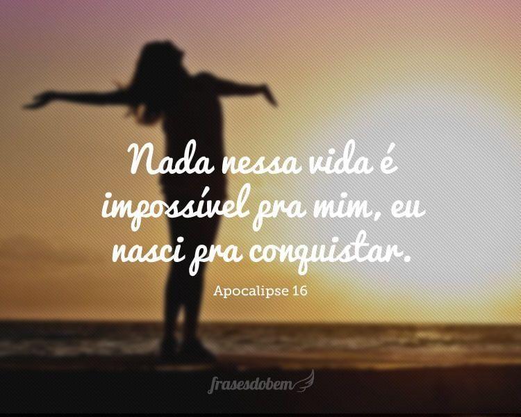 Nada nessa vida é impossível pra mim, eu nasci pra conquistar.