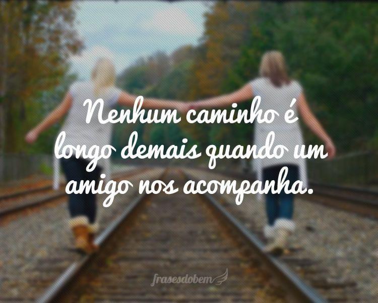 Nenhum caminho é longo demais quando um amigo nos acompanha.