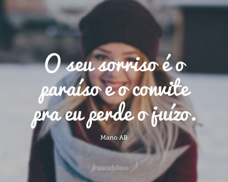 O seu sorriso é o paraíso e o convite pra eu perde o juízo.