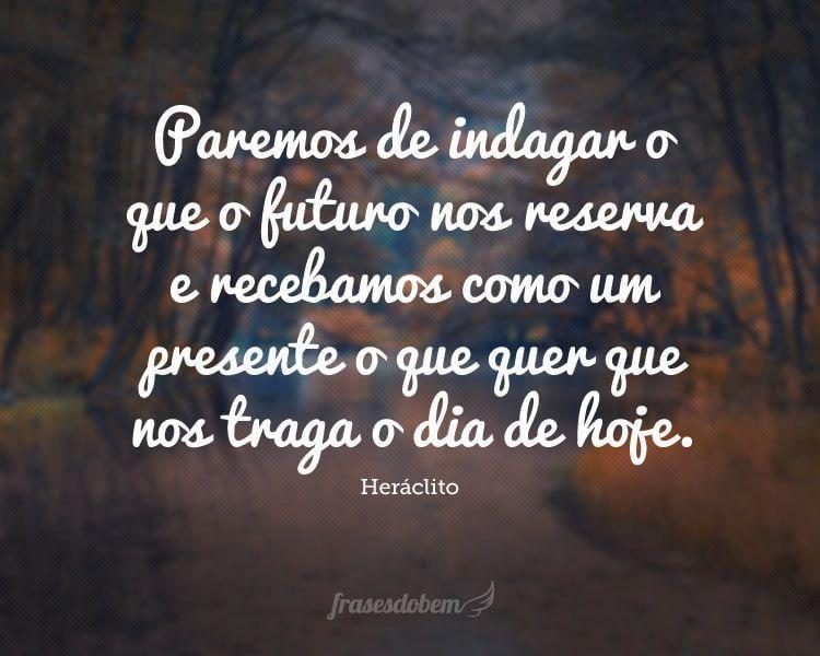 Paremos de indagar o que o futuro nos reserva e recebamos como um presente o que quer que nos traga o dia de hoje.