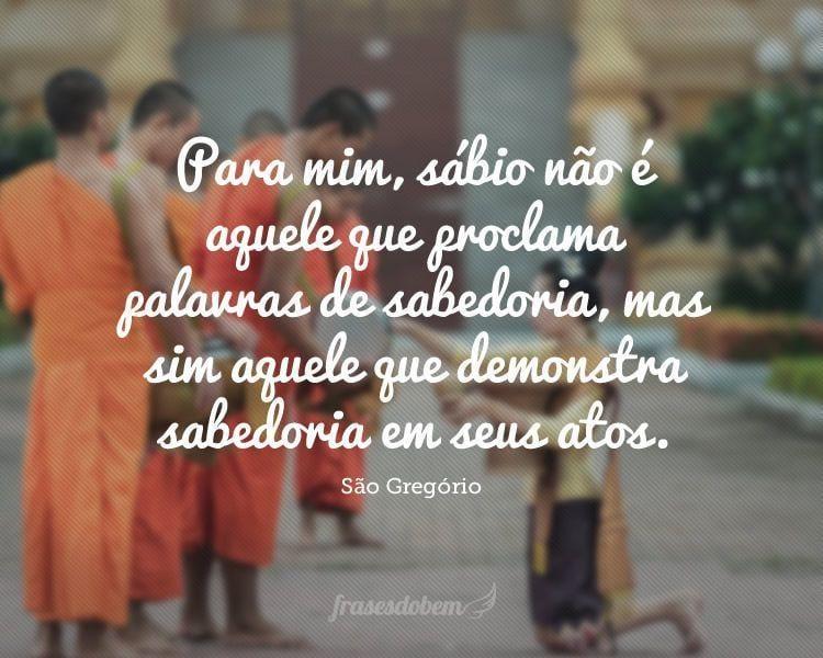 Para mim, sábio não é aquele que proclama palavras de sabedoria, mas sim aquele que demonstra sabedoria em seus atos.