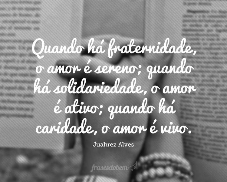 Quando há fraternidade, o amor é sereno; quando há solidariedade, o amor é ativo; quando há caridade, o amor é vivo.