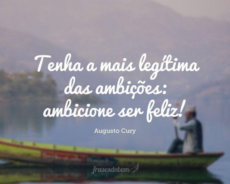 Tenha a mais legítima das ambições: ambicione ser feliz!