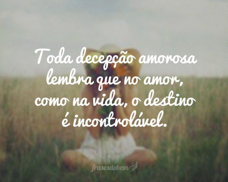 Toda decepção amorosa lembra que no amor, como na vida, o destino é incontrolável.