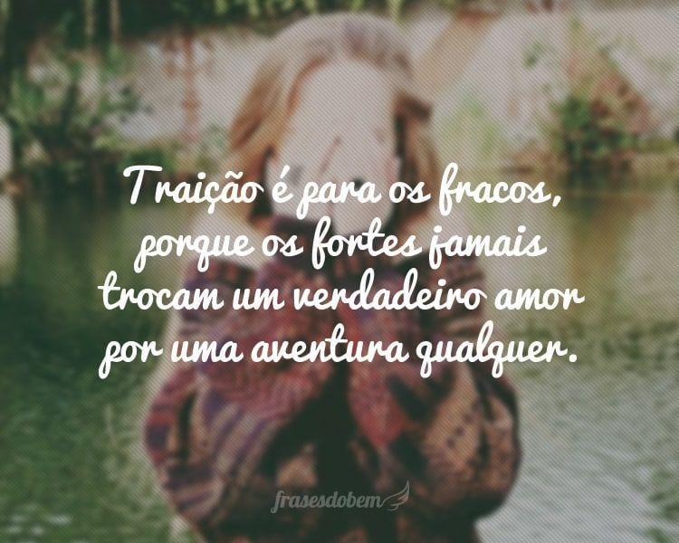 Traição é para os fracos, porque os fortes jamais trocam um verdadeiro amor por uma aventura qualquer.