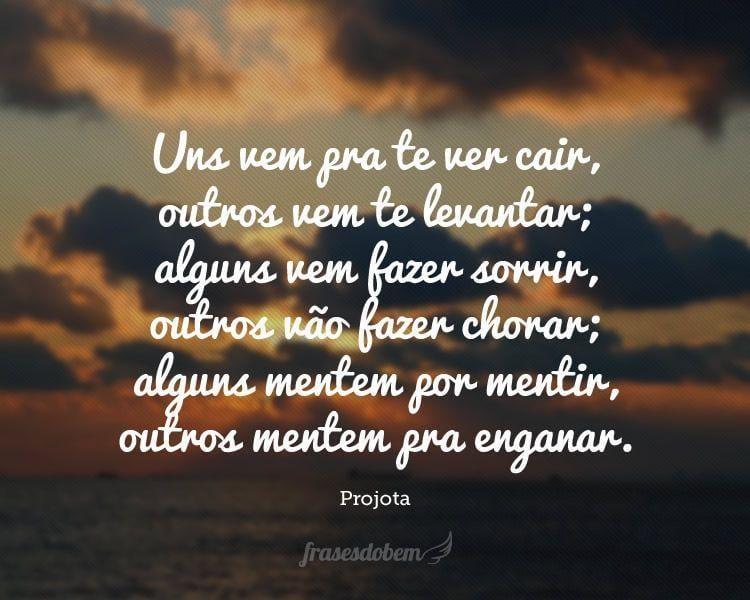 Uns vem pra te ver cair, outros vem te levantar; alguns vem fazer sorrir, outros vão fazer chorar; alguns mentem por mentir, outros mentem pra enganar.
