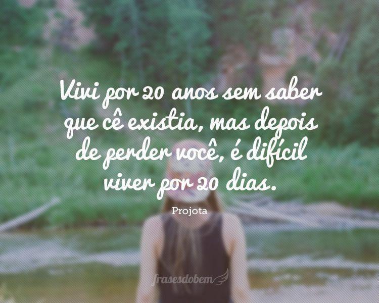 Vivi por 20 anos sem saber que cê existia, mas depois de perder você, é difícil viver por 20 dias.