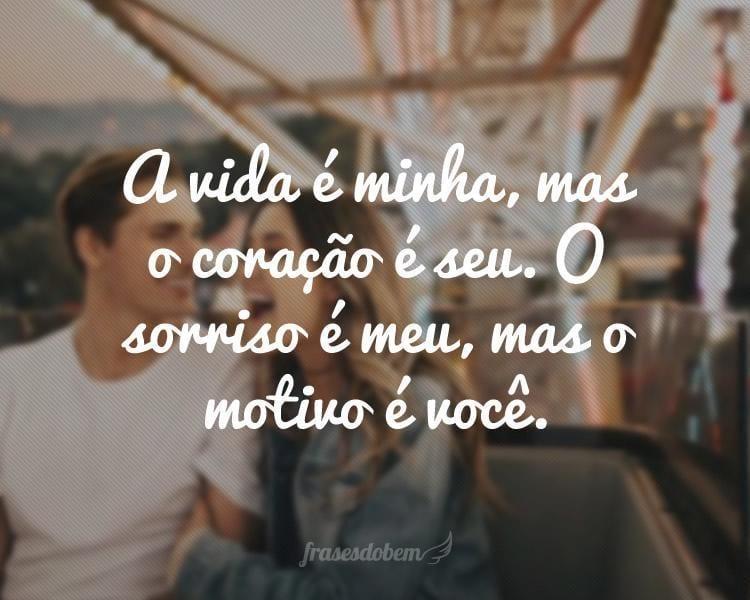 A vida é minha, mas o coração é seu. O sorriso é meu, mas o motivo é você.
