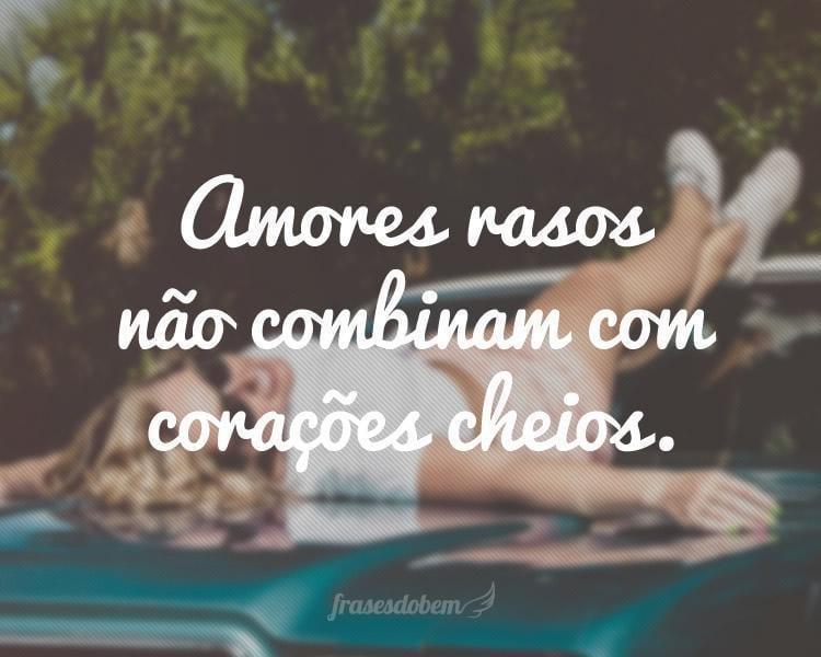 Amores rasos não combinam com corações cheios.