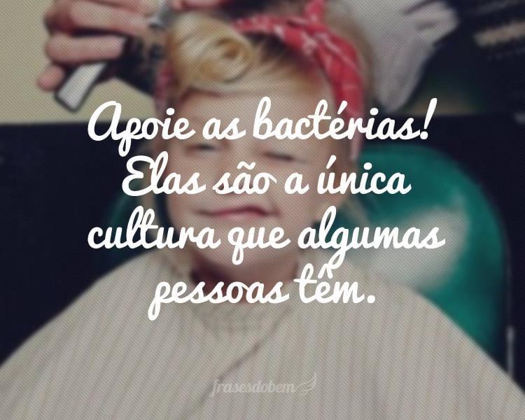 Apoie as bactérias! Elas são a única cultura que algumas pessoas têm.