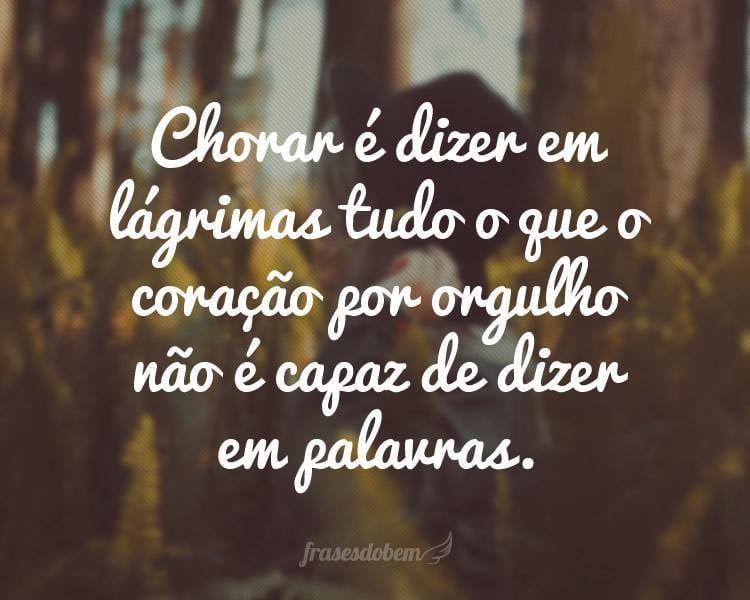 Chorar é dizer em lágrimas tudo o que o coração por orgulho não é capaz de dizer em palavras.