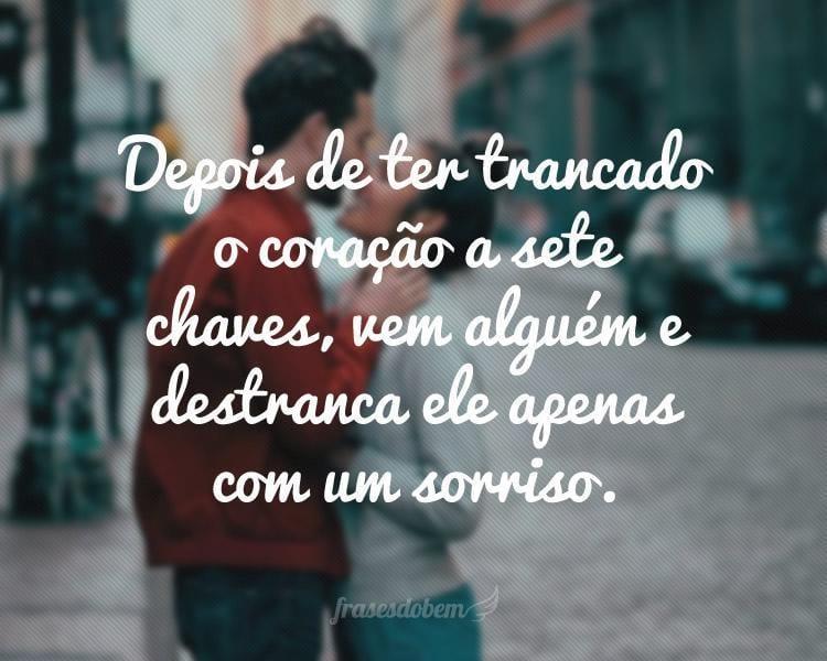 Depois de ter trancado o coração a sete chaves, vem alguém e destranca ele apenas com um sorriso.