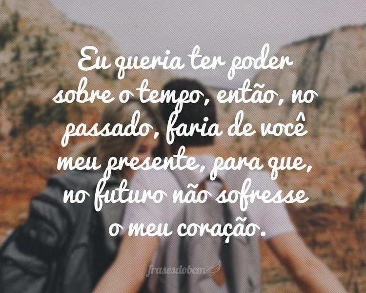 Eu queria ter poder sobre o tempo, então, no passado, faria de você meu presente, para que, no futuro não sofresse o meu coração.